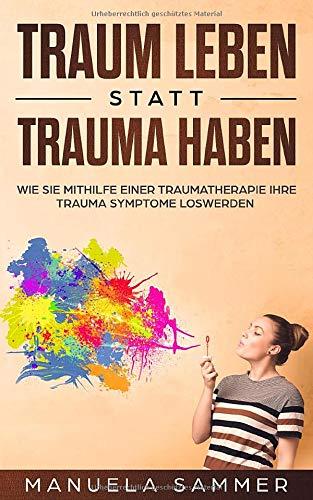 Traum leben statt Trauma haben: Wie Sie mithilfe einer Traumatherapie Ihre Trauma Symptome loswerden