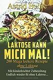 LAKTOSE KANN MICH MAL! 200 Mega leckere Rezepte ohne Laktose.: Mit kinderleichter Zubereitung - Endlich wieder...