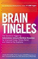 Brain Tingles: The Secret to Triggering Autonomous Sensory Meridian Response for Improved Sleep, Stress Relief, and Head-to-Toe Euphoria