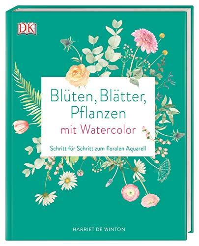 Blüten, Blätter, Pflanzen malen mit Watercolor: Schritt für Schritt zum floralen Aquarell