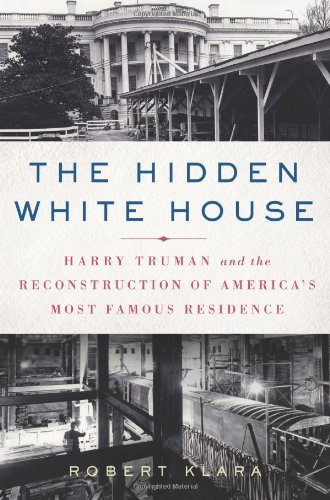 Compare Textbook Prices for The Hidden White House: Harry Truman and the Reconstruction of America's Most Famous Residence First Edition Edition ISBN 9781250000279 by Klara, Robert