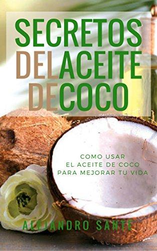 LOS SECRETOS DEL ACEITE DE COCO: COMO USAR EL ACEITE DE COCO PARA MEJORAR TU VIDA: DESCUBRE COMO EL ACEITE DE COCO ADELGAZA, CURA, EMBELLECE, DESINTOXICA Y PURIFICA TU CUERPO (Spanish Edition)