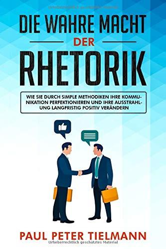 Die wahre Macht der Rhetorik: Wie Sie durch simple Methodiken Ihre Kommunikation perfektionieren und Ihre Ausstrahlung langfristig positiv verändern