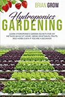 Hydroponics Gardening: Learn Hydroponics Garden Secrets for DIY Method While at Home. Grow Fruits, Vegetables and Herbs Even If You Are a Beginner