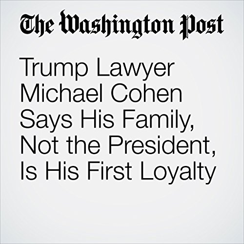 Trump Lawyer Michael Cohen Says His Family, Not the President, Is His First Loyalty copertina