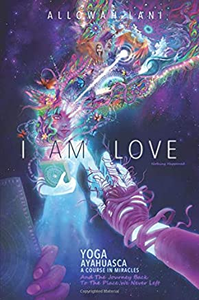 I Am Love: Yoga, Ayahuasca, A Course in Miracles and the ...