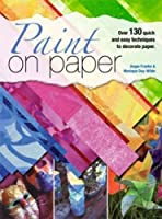 Paint on Paper: Over 130 Quick and Easy Techniques to Decorate Paper