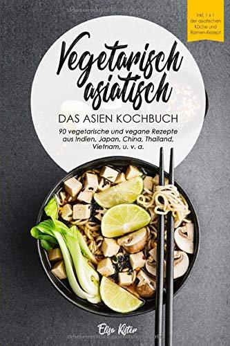 Vegetarisch asiatisch-DAS Asien Kochbuch 90 vegetarische und vegane Rezepte aus Indien,Japan,China,Thailand,Vietnam,u.v.a.: DAS Asien Kochbuch!I Inkl ... (Vegetarische Reise um die Welt, Band 1)