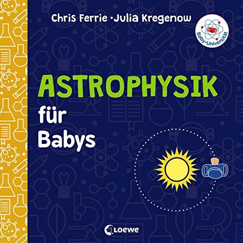 Baby-Universität - Astrophysik für Babys: einfach erklärt: Pappbilderbuch zum Vorlesen und Anregung der Entdeckungslust für Kleinkinder ab 2 Jahre