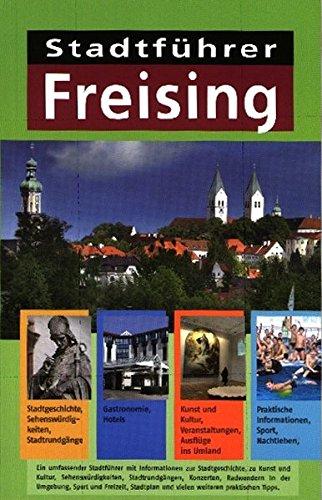 Stadtführer Freising: Stadtgeschichte, Sehenswürdigkeiten, Stadtrundgänge, Gastronomie, Hotels, Kunst , Kultur,...