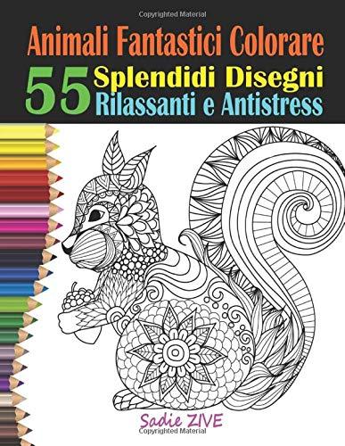 Animali Fantastici Colorare: Libri da Colorare Antistress Art Therapy; Libri da Colorare per Adulti con 55 Splendidi Disegni Rilassanti e Antistress; ... Adulti (Libro da Colorare Antistress Adulti)