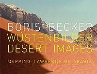 Boris Becker: Wustenbilder / Desert Images : Mapping Lawrence of Arabia
