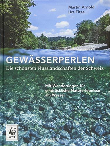 Gewässerperlen – die schönsten Flusslandschaften der Schweiz: Mit Wanderungen für eindrückliche Naturerlebnisse am Wasser