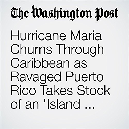 Hurricane Maria Churns Through Caribbean as Ravaged Puerto Rico Takes Stock of an 'Island Destroyed' audiobook cover art