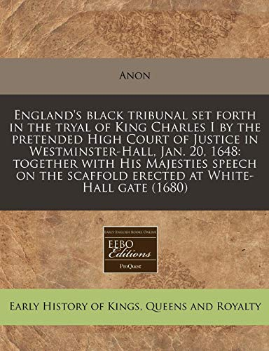 England's black tribunal set forth in the tryal of King Charles I by the pretended High Court of Justice in Westminster-Hall, Jan. 20, 1648: together ... scaffold erected at White-Hall gate (1680)