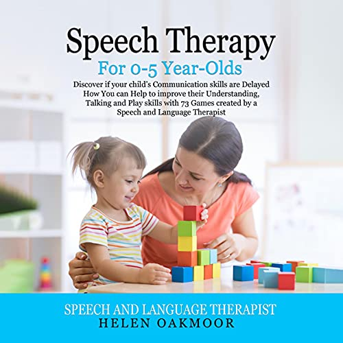 Speech Therapy for 0-5 Year-Olds: Discover If Your Child's Communication Skills Are Delayed, How You Can Help to Improve ...
