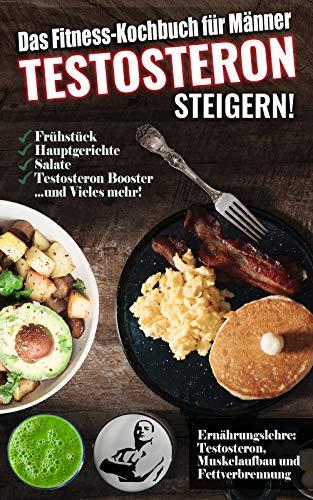 Das Fitness Kochbuch für Männer: Testosteron steigern - Die leckersten Bodybuilding- und Fitnessrezepte zum Steigern des Testosteronspiegels
