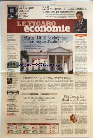 FIGARO ECONOMIE (LE) [No 2063] du 08/01/2011 - ETATS-UNIS / LE CHOMAGE BAISSE - REGAIN D'OPTIMISME - ESPIONNAGE CHEZ RENAULT - PAS D'OEUFS A LA DIOXINE EN FRANCE - M6 VA INVESTIR MASSIVEMENT DANS SES PROGRAMMES - LA BANQUE POSTALE CHANGE DE PATRON - CLAUDE PERDRIEL VA FAIRE REVENIR LAURENT JOFFRIN AU NOUVEL OBS - FACEBOOK / 500 MILLIONS DE DOLLARS DE BENEFICES EN 2010 - FIMALAC VEUT REMPLACER ACCOR AU CAPITAL DE LUCIEN BARRIERE - CH. JACOB PROVOQUE LA COLERE DES FONCTIONNAIRES -