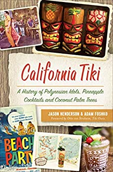 California Tiki: A History of Polynesian Idols, Pineapple Cocktails and Coconut Palm Trees by [Jason Henderson, Adam Foshko, Otto von Stroheim]