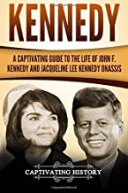 Kennedy: A Captivating Guide to the Life of John F. Kennedy and Jacqueline Lee Kennedy Onassis