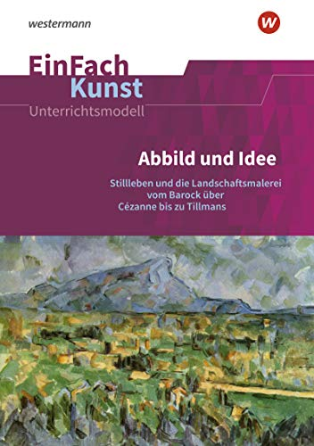 EinFach Kunst: Abbild und Idee: Stillleben und die Landschaftsmalerei vom Barock über Cézanne bis zu Tillmans. Jahrgangsstufen 11 - 13: ... 11 - 13 (EinFach Kunst: Unterrichtsmodelle)
