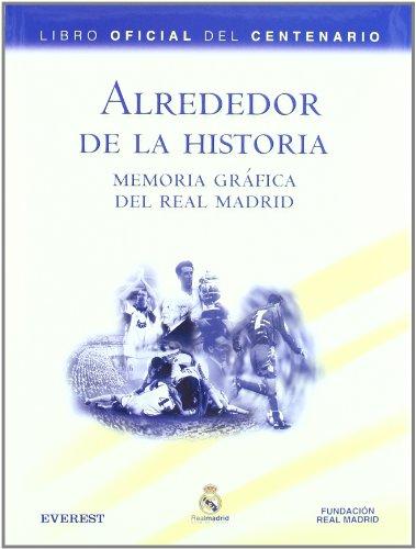Alrededor de la Historia. Memoria gráfica del Real Madrid. Libro Oficial del Centenario (Real Madrid / Libros de lectura)