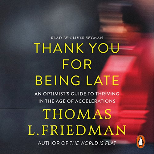 Thank You for Being Late     An Optimist's Guide to Thriving in the Age of Accelerations              De :                                                                                                                                 Thomas L. Friedman                               Lu par :                                                                                                                                 Mr Oliver Wyman                      Durée : 19 h et 47 min     2 notations     Global 3,5
