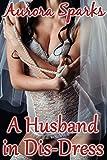 A Husband in Dis-Dress (Sissified Husband Feminization Humiliation Crossdressing Size Queen Cuckold Menage Erotica Novella)