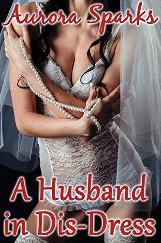 A Husband in Dis-Dress (Sissified Husband...
