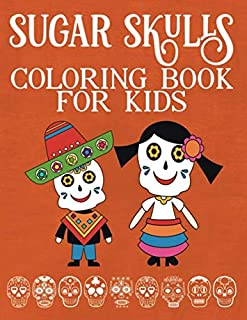 Sugar Skulls Coloring Book For Kids And Children: A Day of the Dead Coloring Book with Fun Skull Designs And Easy Patterns | Dios De Los Muertos | ... | Ages 4-6 | Ages 4-8 | Ages 6-12 | Ages 8-12