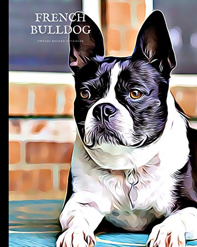 French Bulldog Owners Record Notebook: Keep Important Records Safe – Vet treatments, Medication, Expenses, Pet Sitter Notes, Keep a journal of your French Bulldog, training, memories and more