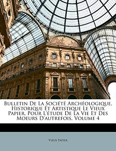 Bulletin de La Societe Archeologique, Historique Et Artistique Le Vieux Papier, Pour L'Etude de La Vie Et Des Moeurs D'Autrefois, Volume 4