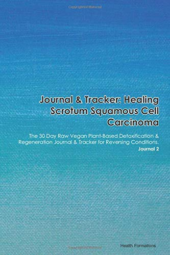 Journal & Tracker: Healing Scrotum Squamous Cell Carcinoma: The 30 Day Raw Vegan Plant-Based Detoxification & Regeneration Journal & Tracker for Reversing Conditions. Journal 2