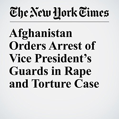 Afghanistan Orders Arrest of Vice President's Guards in Rape and Torture Case copertina