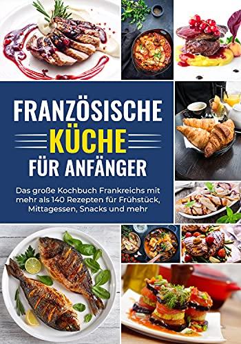Französische Küche für Anfänger - Das große Kochbuch Frankreichs mit mehr als 140 Rezepten für Frühstück, Mittagessen, Snacks und mehr