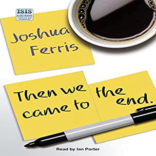 Then We Came to the End                   By:                                                                                                                                 Joshua Ferris                               Narrated by:                                                                                                                                 Ian Porter                      Length: 13 hrs and 26 mins     37 ratings     Overall 3.7