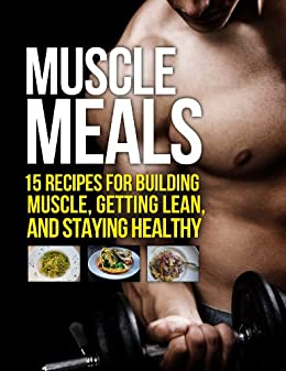 Muscle Meals: 15 Recipes for Building Muscle, Getting Lean, and Staying Healthy (The Build Muscle, Get Lean, and Stay Healthy Series) by [Michael Matthews]