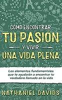 Cómo Encontrar tu Pasión y Vivir una Vida Plena: Los Elementos Fundamentales que te Ayudarán a Encontrar tu Verdadero Llamado en la Vida