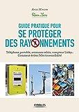 Guide pratique pour se protéger des rayonnements - Téléphone portable, antennes-relais, compteur Linky... Comment éviter l'électrosensibilité