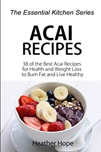 Acai Recipes: 38 of the Best Acai Recipes for Health and Weight Loss to Burn Fat and Live Healthy: Volume 64 (The Essential Kitchen Series)