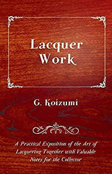 [G. Koizumi]のLacquer Work - A Practical Exposition of the Art of Lacquering Together with Valuable Notes for the Collector (English Edition)