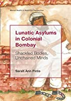 Lunatic Asylums in Colonial Bombay: Shackled Bodies, Unchained Minds (Mental Health in Historical Perspective)