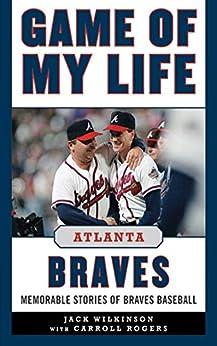 Game of My Life Atlanta Braves: Memorable Stories of Braves Baseball by [Jack Wilkinson]