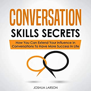 Conversation Skills Secrets: How You Can Extend Your Influence in Conversations to Have More Success in Life                   By:                                                                                                                                 Joshua Larson                               Narrated by:                                                                                                                                 Brian Housewert                      Length: 3 hrs and 8 mins     27 ratings     Overall 4.8