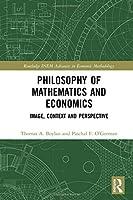 Philosophy of Mathematics and Economics: Image, Context and Perspective (Routledge INEM Advances in Economic Methodology)