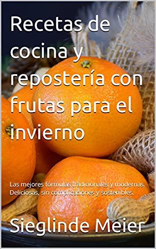 Recetas de cocina y repostería con frutas para el invierno: Las mejores fórmulas tradicionales y modernas. Deliciosas, sin complicaciones y sostenibles.