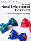 How to make Hand Embroidered Hair Bows: A step-by-step pictorial guide to make beautiful hand embroidered hair bows (Sarah's Hand Embroidery Tutorials Book 4)
