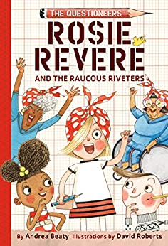 Rosie Revere and the Raucous Riveters: The Questioneers Book #1 by [Andrea Beaty, David Roberts]