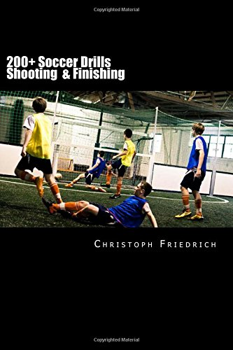 200+ Soccer Shooting & Finishing Drills: Soccer Football Practice Drills For Youth Coaching & Skills Training: Volume 3 (Youth Soccer Coaching Drills Guide)