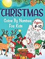 Christmas Color By Number For Kids Ages 8-10: An Amazing Holiday Christmas Coloring Book for Kids!